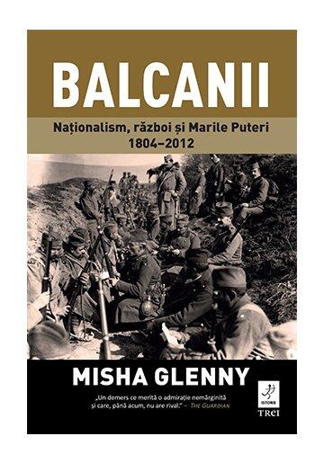 Balcanii. Nationalism, razboi si Marile Puteri 1804–2012