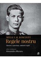 Mihai I al Romaniei. Regele nostru. Antologie de texte despre Regele Mihai I al Romaniei